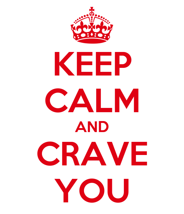 KEEP CALM AND CRAVE YOU