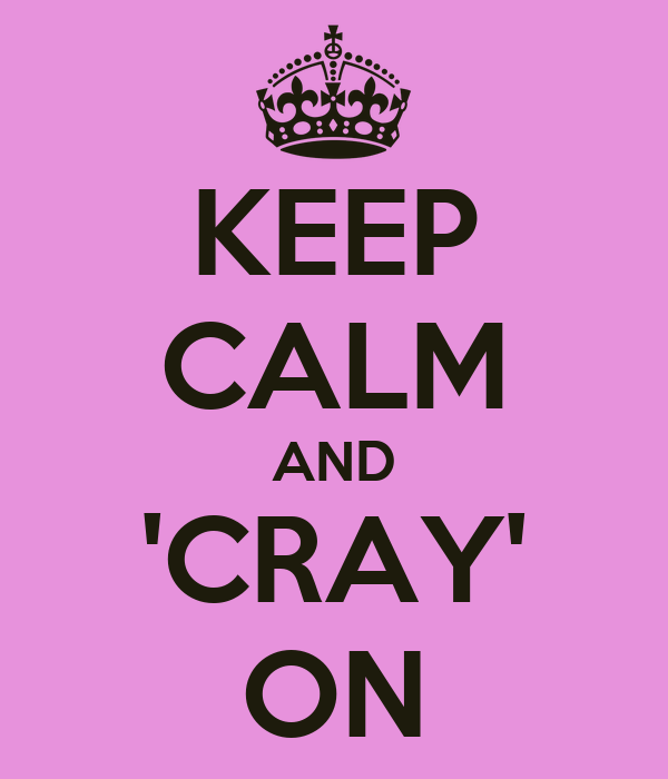 KEEP CALM AND 'CRAY' ON