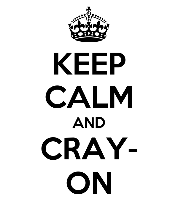 KEEP CALM AND CRAY- ON