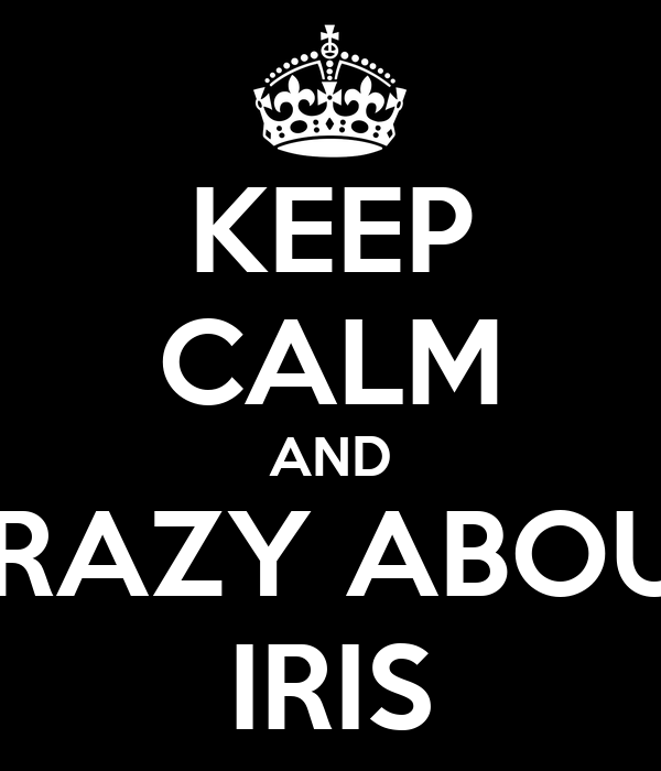 KEEP CALM AND CRAZY ABOUT IRIS