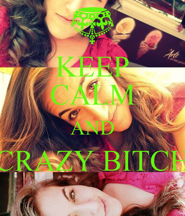 KEEP CALM AND  CRAZY BITCH