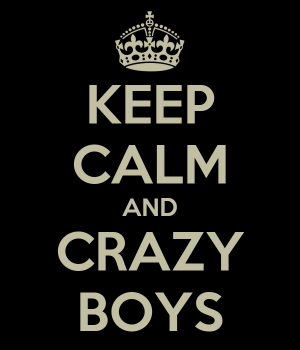 KEEP CALM AND CRAZY BOYS