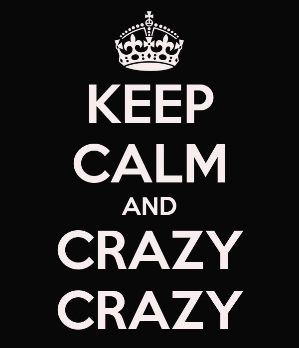 KEEP CALM AND CRAZY CRAZY