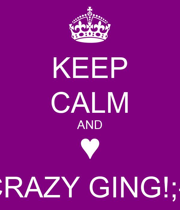 KEEP CALM AND ♥ CRAZY GING!;-)
