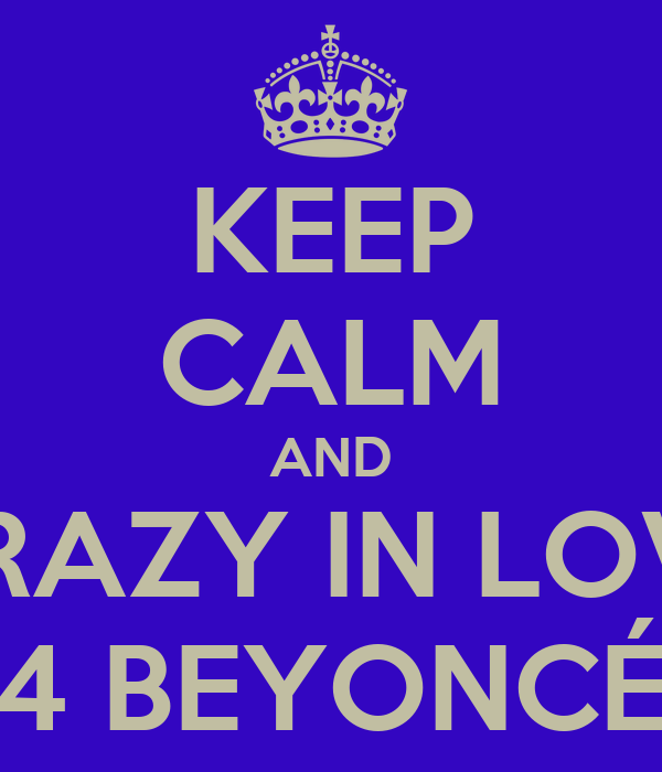 KEEP CALM AND CRAZY IN LOVE 4 BEYONCÉ