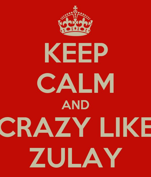 KEEP CALM AND CRAZY LIKE ZULAY