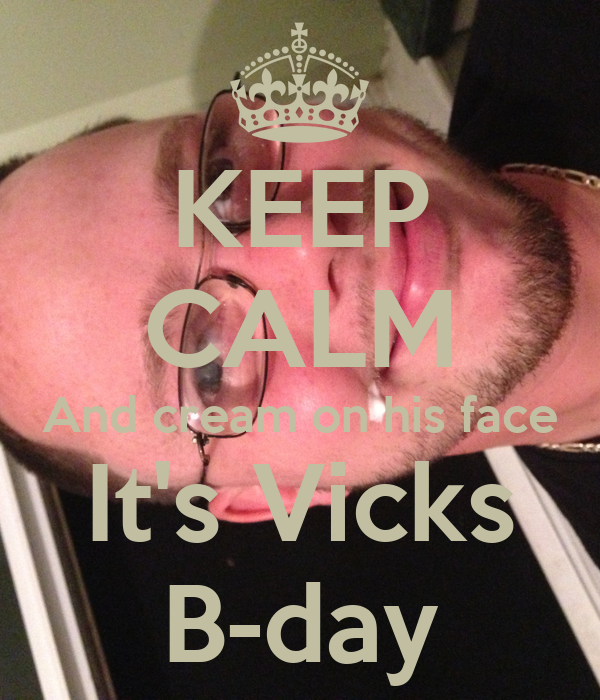 KEEP CALM And cream on his face It's Vicks B-day