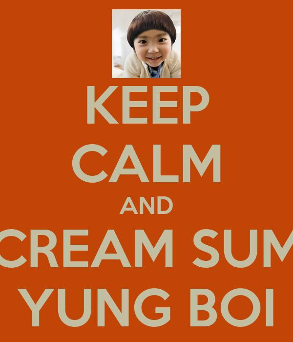 KEEP CALM AND CREAM SUM YUNG BOI