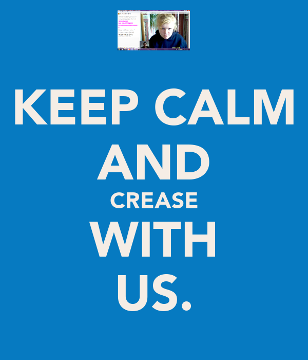 KEEP CALM AND CREASE WITH US.