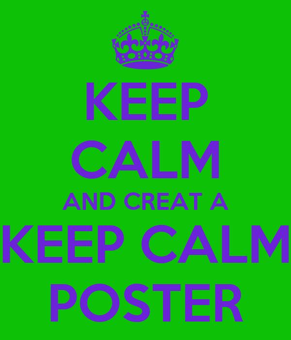 KEEP CALM AND CREAT A KEEP CALM POSTER