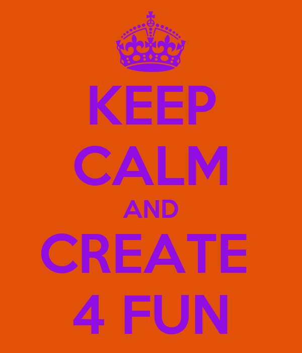 KEEP CALM AND CREATE  4 FUN