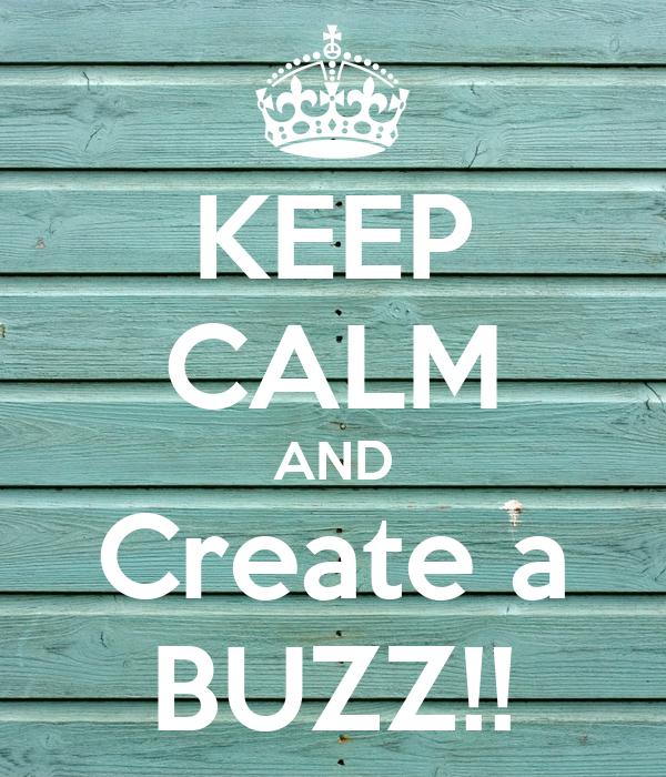 KEEP CALM AND Create a BUZZ!!
