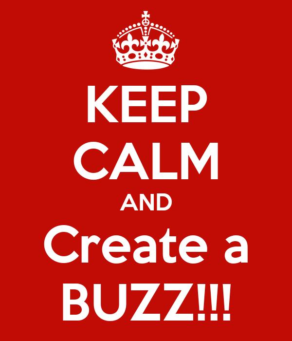 KEEP CALM AND Create a BUZZ!!!
