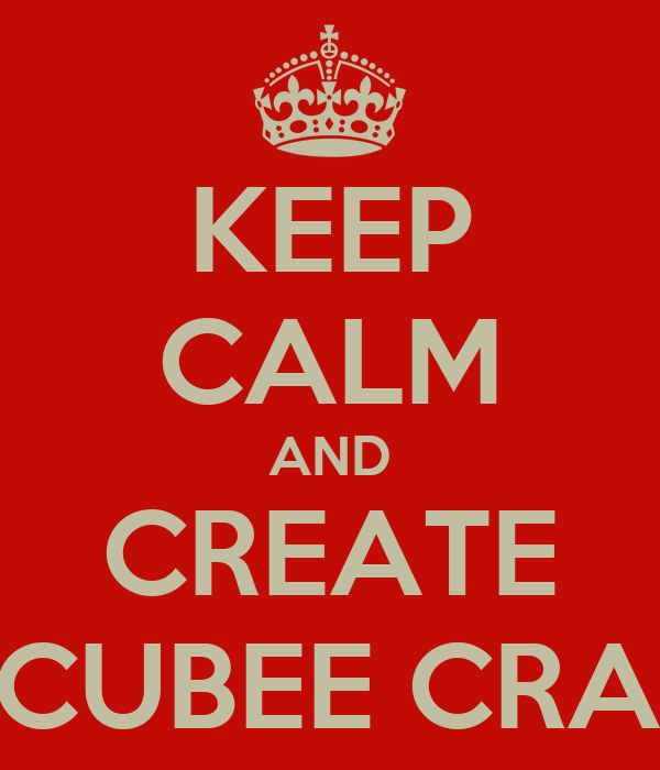 KEEP CALM AND CREATE A CUBEE CRAFT