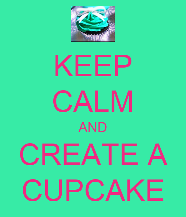 KEEP CALM AND CREATE A CUPCAKE