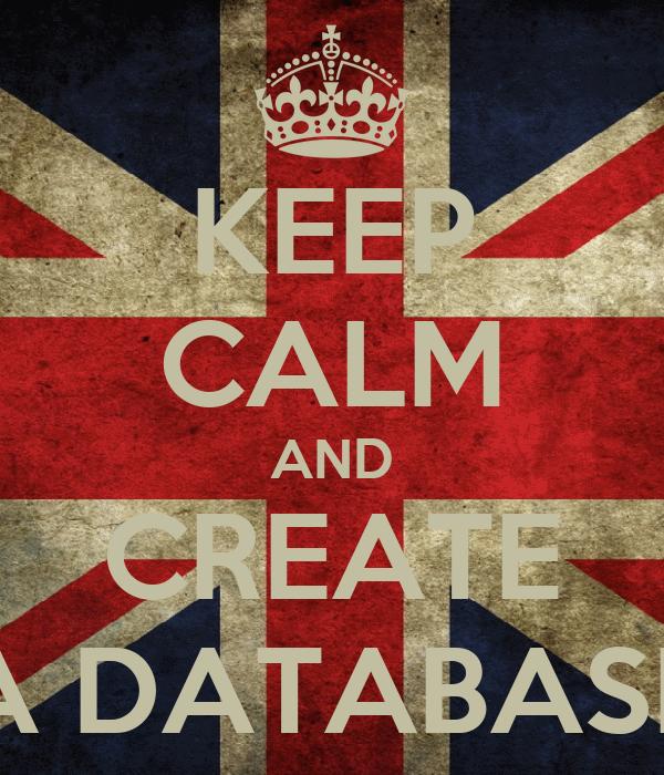 KEEP CALM AND CREATE A DATABASE