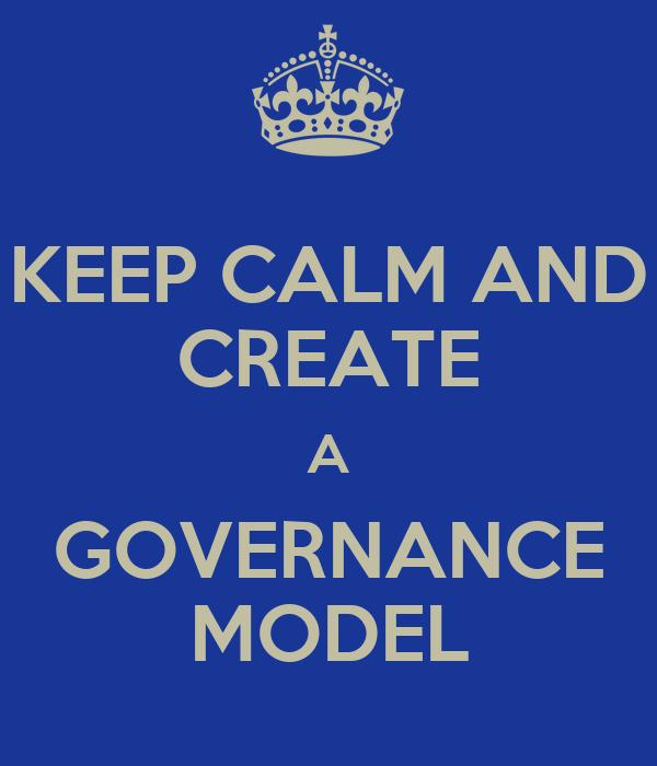 KEEP CALM AND CREATE A GOVERNANCE MODEL