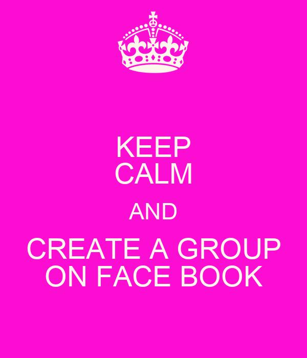KEEP CALM AND CREATE A GROUP ON FACE BOOK