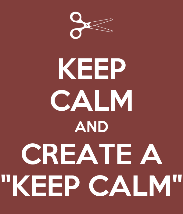 "KEEP CALM AND CREATE A ""KEEP CALM"""