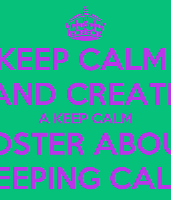 KEEP CALM  AND CREATE A KEEP CALM POSTER ABOUT KEEPING CALM