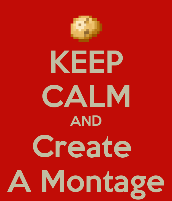 KEEP CALM AND Create  A Montage