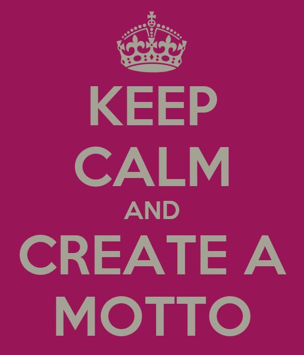 KEEP CALM AND CREATE A MOTTO