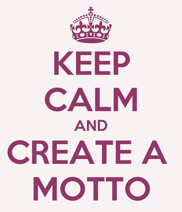 KEEP CALM AND CREATE A  MOTTO