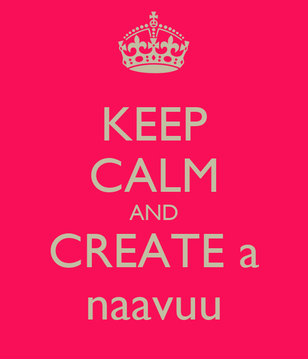 KEEP CALM AND CREATE a naavuu