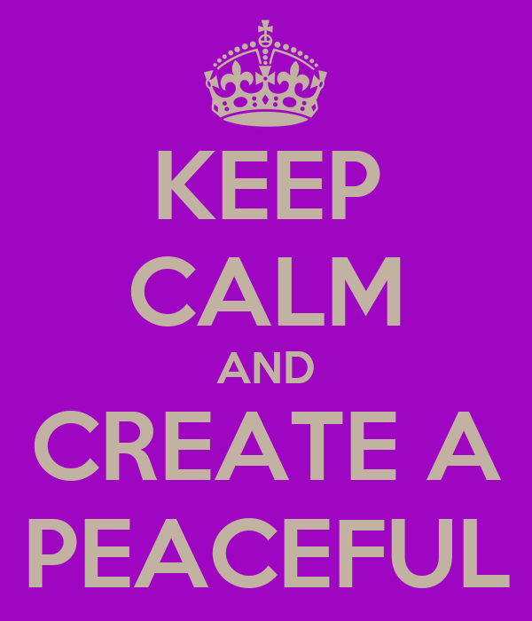 KEEP CALM AND CREATE A PEACEFUL