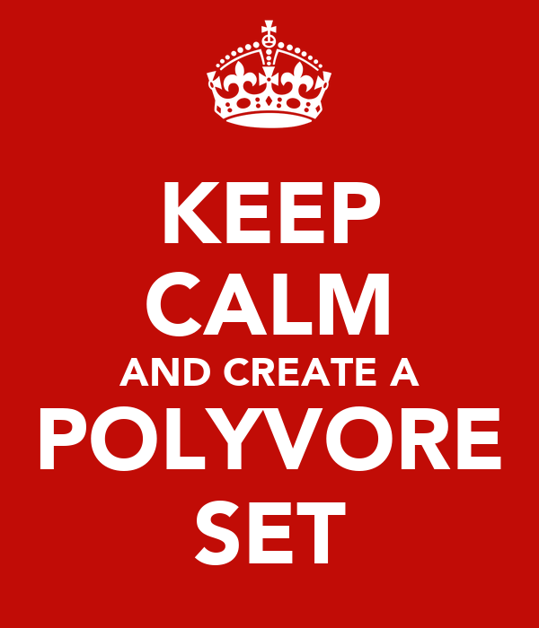 KEEP CALM AND CREATE A POLYVORE SET