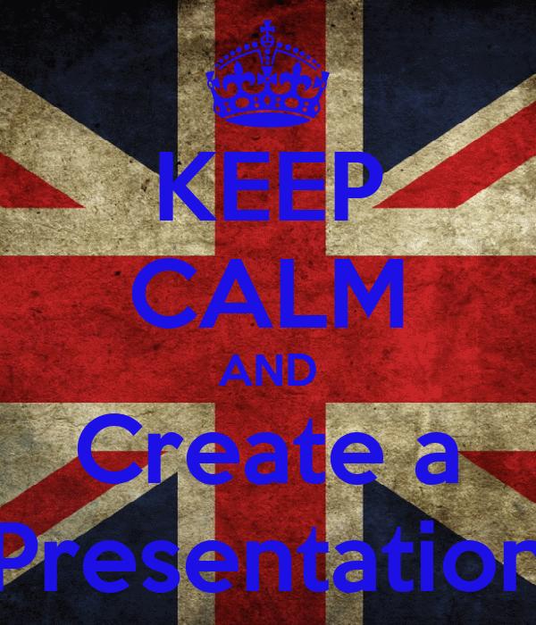KEEP CALM AND Create a Presentation
