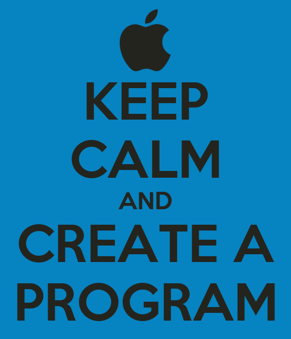 KEEP CALM AND CREATE A PROGRAM