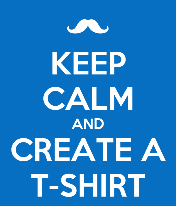 Keep Calm And Create A T Shirt Poster Stephridley Keep