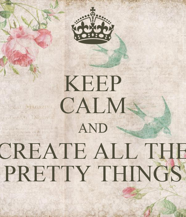 KEEP CALM AND CREATE ALL THE PRETTY THINGS