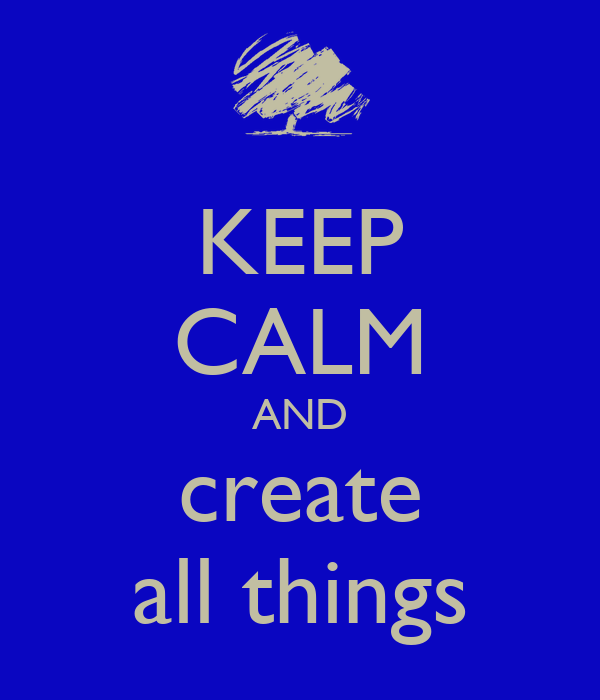 KEEP CALM AND create all things