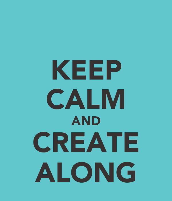 KEEP CALM AND CREATE ALONG