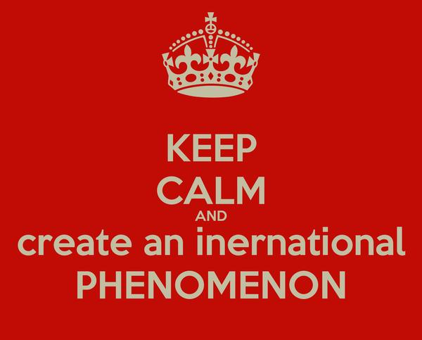 KEEP CALM AND create an inernational PHENOMENON
