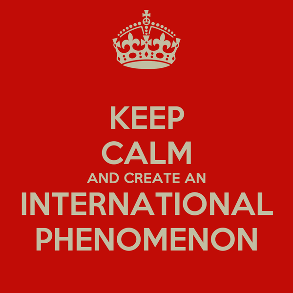 KEEP CALM AND CREATE AN INTERNATIONAL PHENOMENON