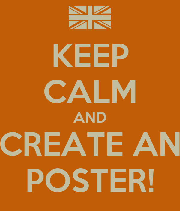 KEEP CALM AND CREATE AN POSTER!
