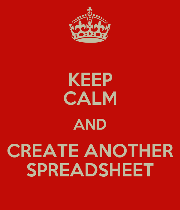 KEEP CALM AND CREATE ANOTHER SPREADSHEET