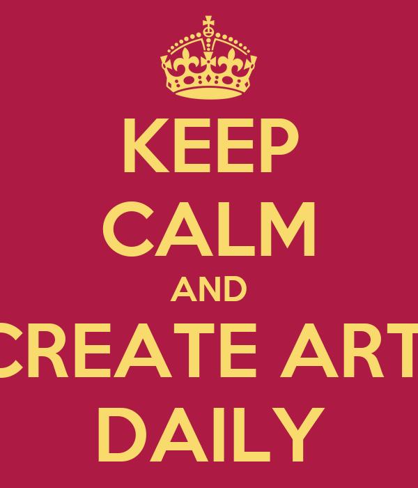 KEEP CALM AND CREATE ART  DAILY