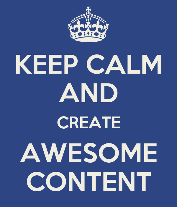 KEEP CALM AND CREATE AWESOME CONTENT