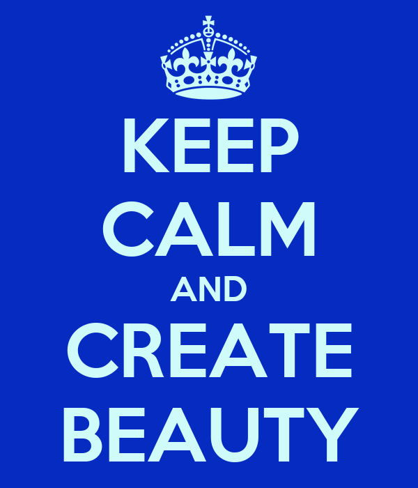 KEEP CALM AND CREATE BEAUTY