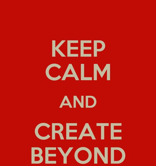 KEEP CALM AND CREATE BEYOND