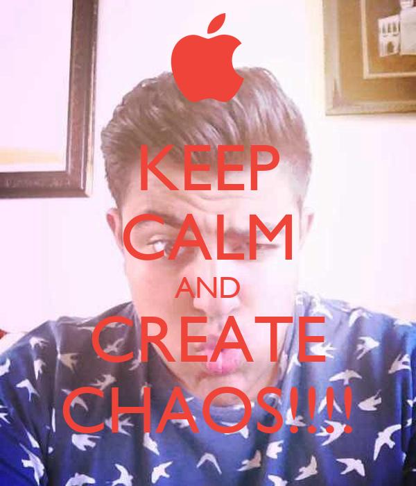KEEP CALM AND CREATE CHAOS!!!!