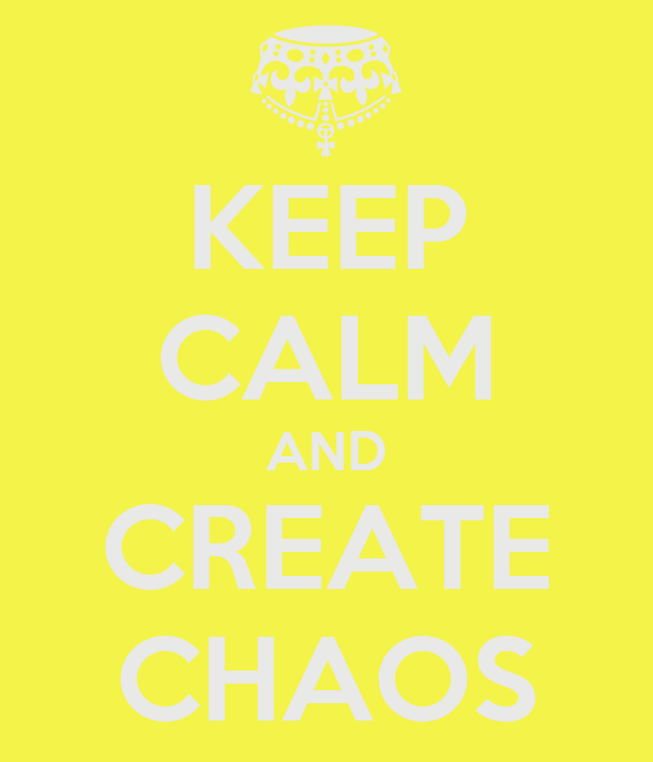 KEEP CALM AND CREATE CHAOS