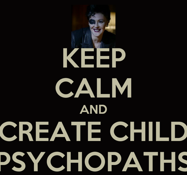 KEEP CALM AND CREATE CHILD PSYCHOPATHS