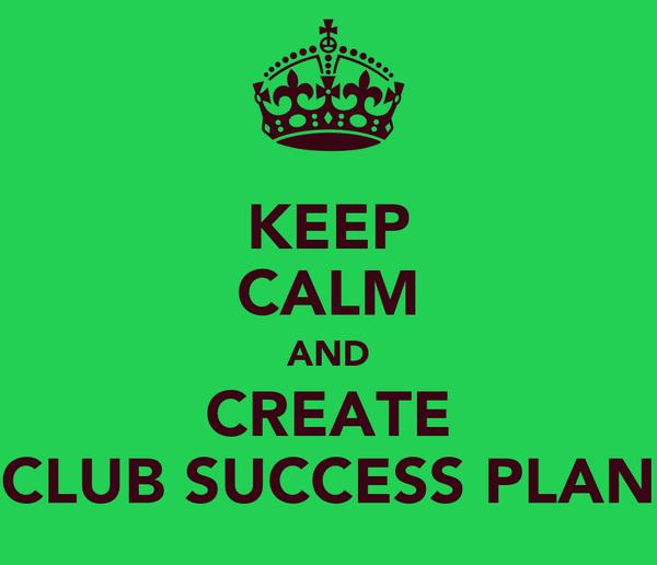 KEEP CALM AND CREATE CLUB SUCCESS PLAN