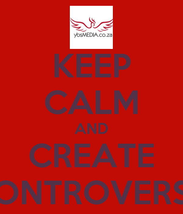 KEEP CALM AND CREATE CONTROVERSY