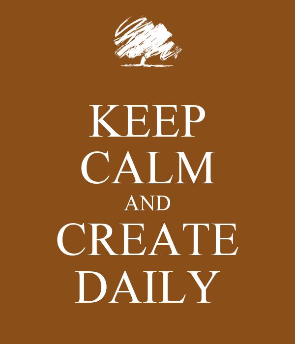 KEEP CALM AND CREATE DAILY
